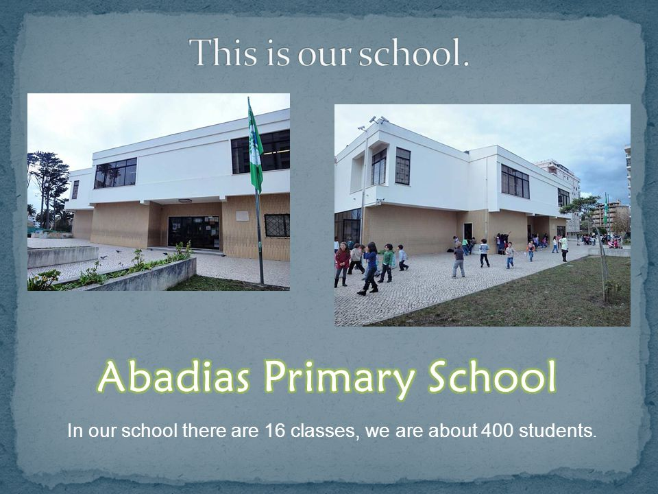 In our school there are 16 classes, we are about 400 students.