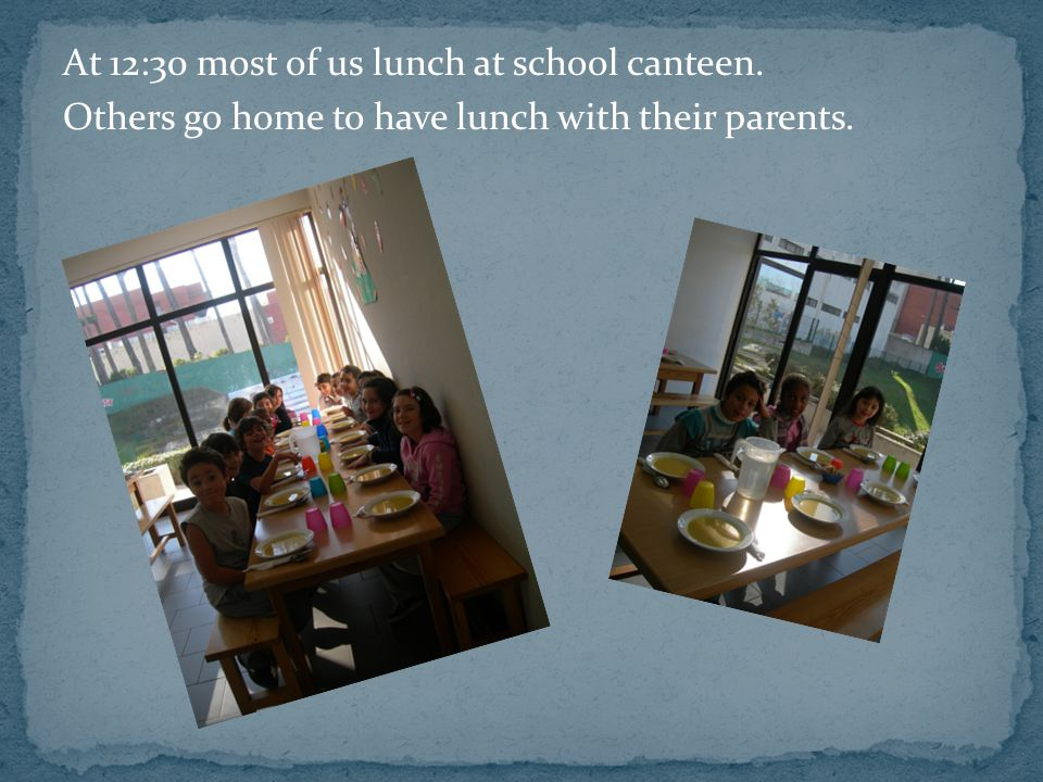 At 12:30 most of us lunch at school canteen. Others go home to have lunch with their parents.
