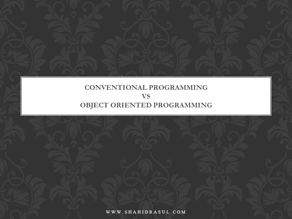 Developed in late 1960s more disciplined style Functional Decomposition Approach STRUCTURED PROGRAMMING WWW.SHAHIDRASUL.COM