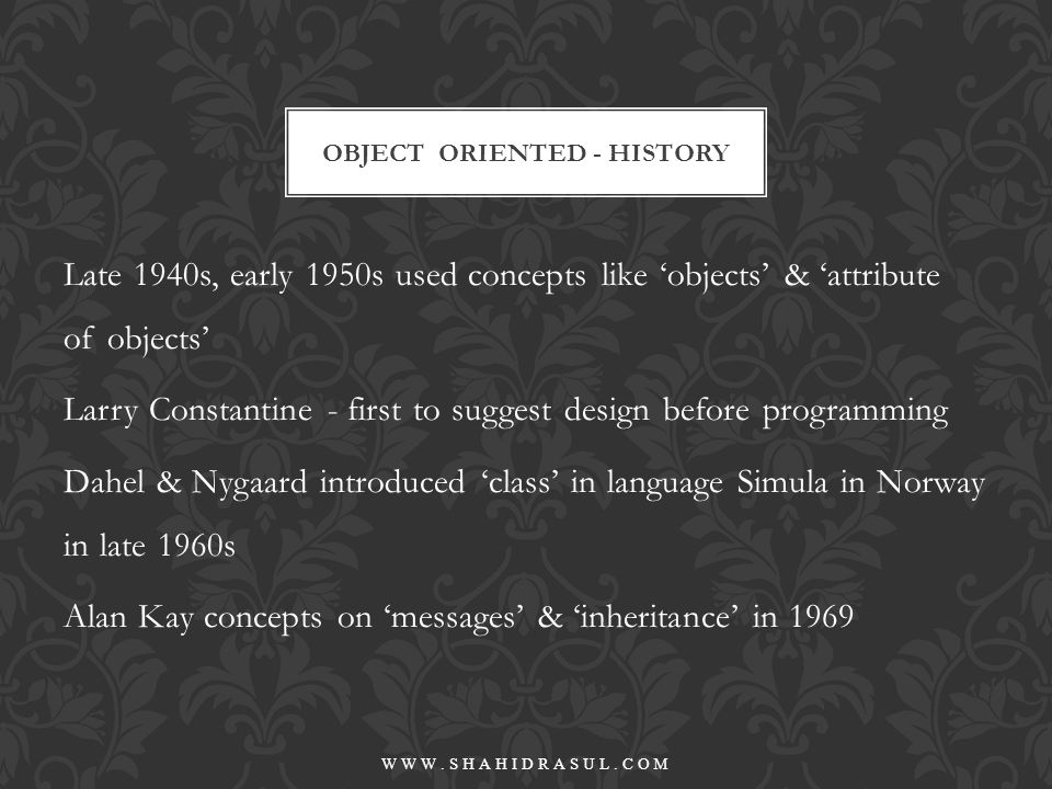 1970 - term 'object-oriented' by Alan Kay in SmallTalk 1980s impact on software life-cycle 1980s Grady Booch introduced concept of O.O Design (OOD) as a life-cycle process that define the interactions & interrelationships among software concepts late 1980s O.O Analysis (OOA) CON'T - OBJECT ORIENTED - HISTORY WWW.SHAHIDRASUL.COM