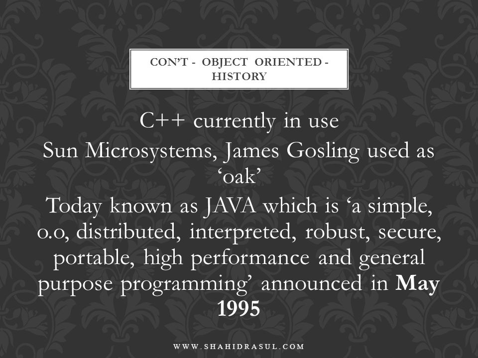 C++ currently in use Sun Microsystems, James Gosling used as 'oak' Today known as JAVA which is 'a simple, o.o, distributed, interpreted, robust, secu