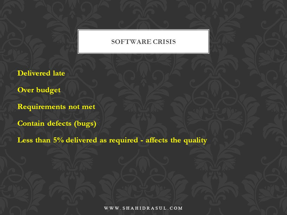Poorly defined requirements changes in requirements complex requirements poor development models SOFTWARE CRISIS REASONS WWW.SHAHIDRASUL.COM