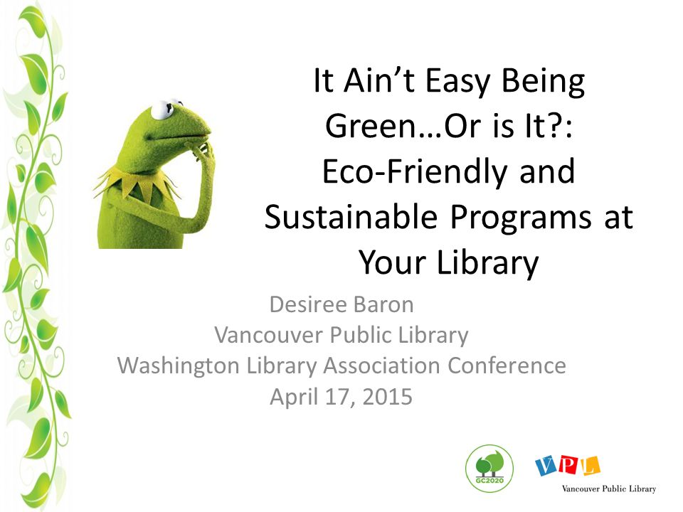 It Ain't Easy Being Green…Or is It : Eco-Friendly and Sustainable Programs at Your Library Desiree Baron Vancouver Public Library Washington Library Association Conference April 17, 2015