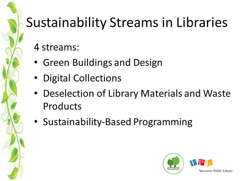 Sustainability Streams in Libraries 4 streams: Green Buildings and Design Digital Collections Deselection of Library Materials and Waste Products Sustainability-Based Programming