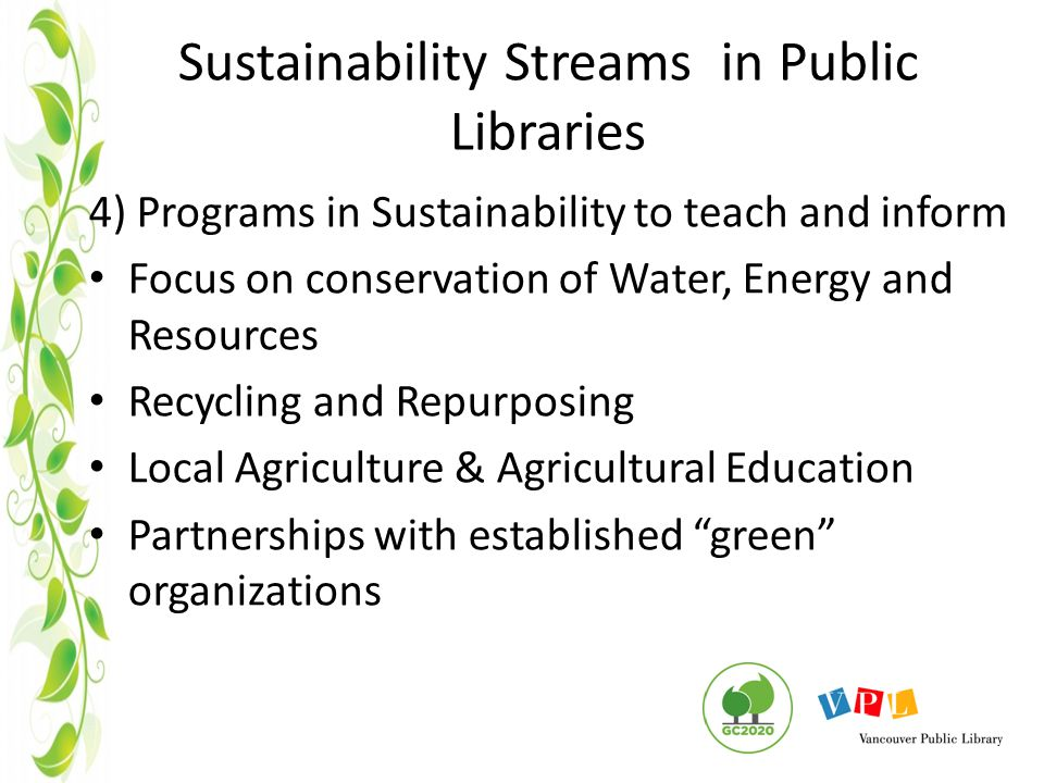 Sustainability Streams in Public Libraries 4) Programs in Sustainability to teach and inform Focus on conservation of Water, Energy and Resources Recycling and Repurposing Local Agriculture & Agricultural Education Partnerships with established green organizations