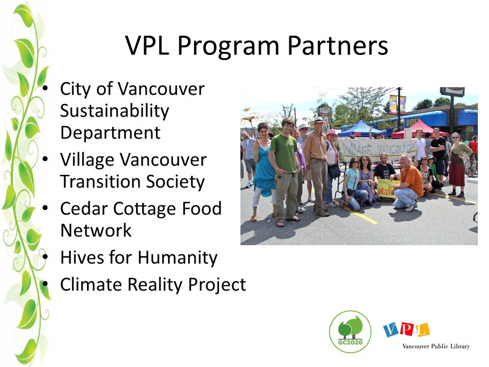 VPL Program Partners City of Vancouver Sustainability Department Village Vancouver Transition Society Cedar Cottage Food Network Hives for Humanity Climate Reality Project