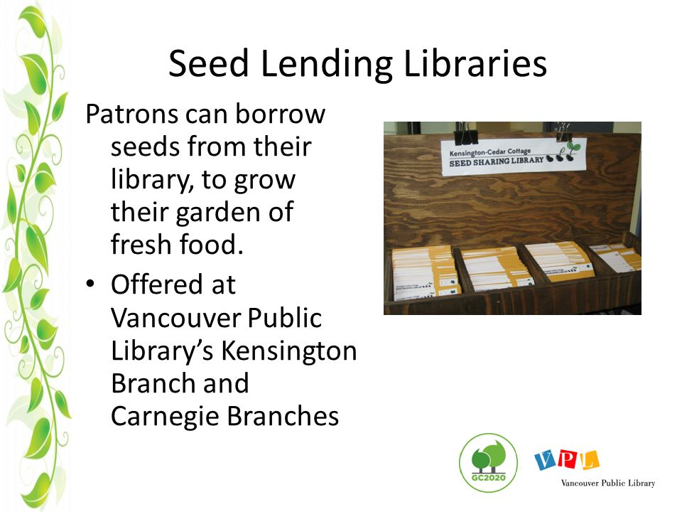 Seed Lending Libraries Patrons can borrow seeds from their library, to grow their garden of fresh food.
