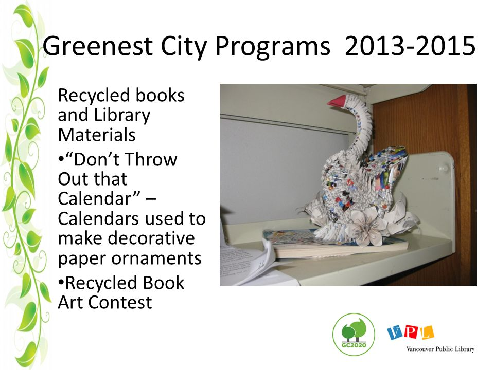 Greenest City Programs 2013-2015 Recycled books and Library Materials Don't Throw Out that Calendar – Calendars used to make decorative paper ornaments Recycled Book Art Contest