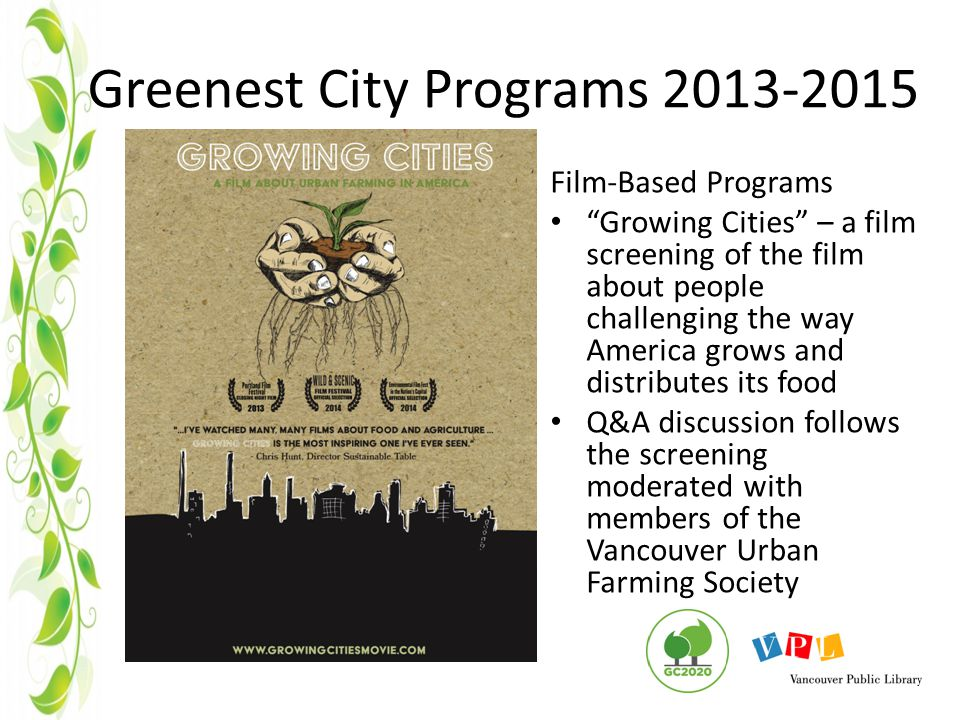 Greenest City Programs 2013-2015 Film-Based Programs Growing Cities – a film screening of the film about people challenging the way America grows and distributes its food Q&A discussion follows the screening moderated with members of the Vancouver Urban Farming Society