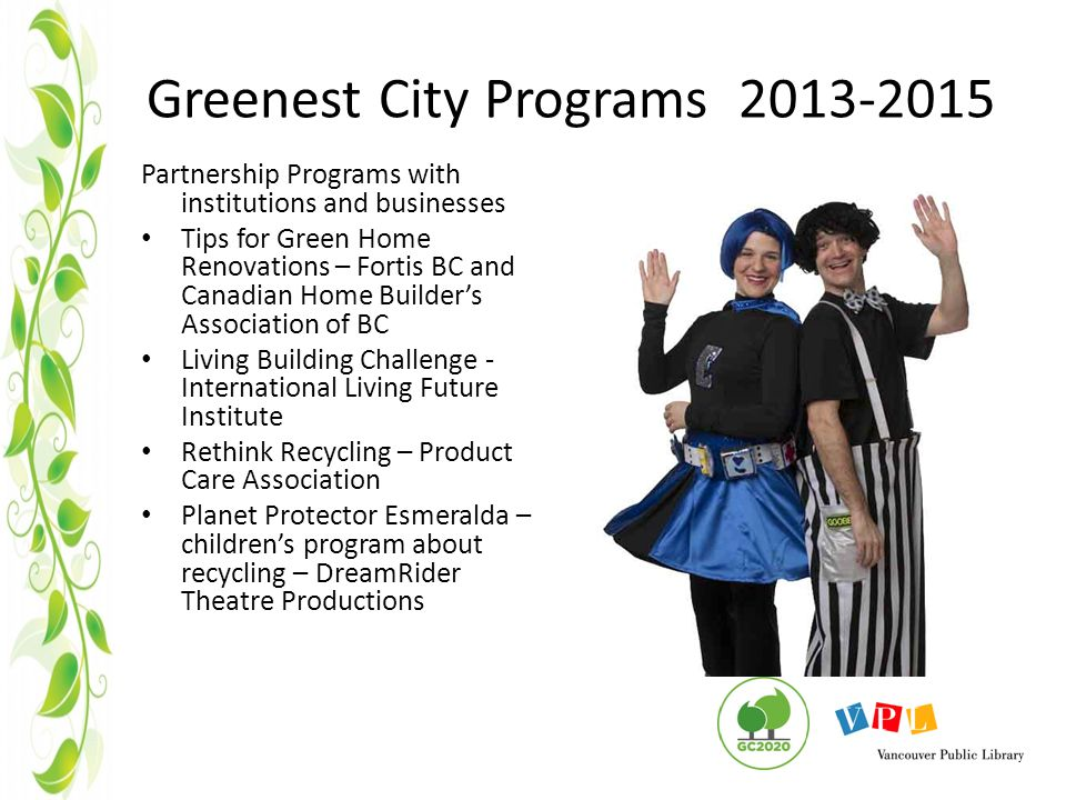 Greenest City Programs 2013-2015 Partnership Programs with institutions and businesses Tips for Green Home Renovations – Fortis BC and Canadian Home Builder's Association of BC Living Building Challenge - International Living Future Institute Rethink Recycling – Product Care Association Planet Protector Esmeralda – children's program about recycling – DreamRider Theatre Productions
