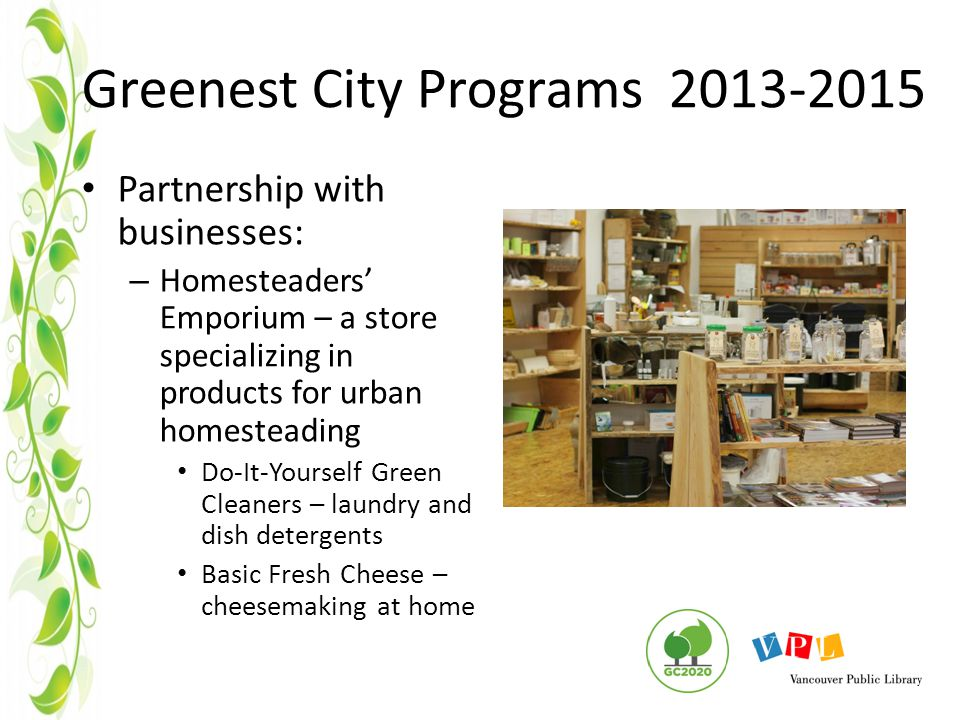 Greenest City Programs 2013-2015 Partnership with businesses: – Homesteaders' Emporium – a store specializing in products for urban homesteading Do-It-Yourself Green Cleaners – laundry and dish detergents Basic Fresh Cheese – cheesemaking at home