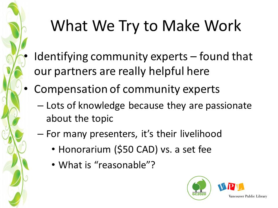 What We Try to Make Work Identifying community experts – found that our partners are really helpful here Compensation of community experts – Lots of knowledge because they are passionate about the topic – For many presenters, it's their livelihood Honorarium ($50 CAD) vs.