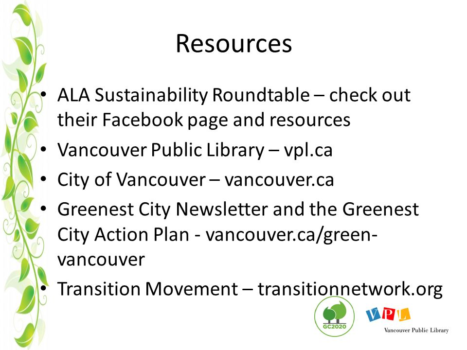 Resources ALA Sustainability Roundtable – check out their Facebook page and resources Vancouver Public Library – vpl.ca City of Vancouver – vancouver.ca Greenest City Newsletter and the Greenest City Action Plan - vancouver.ca/green- vancouver Transition Movement – transitionnetwork.org