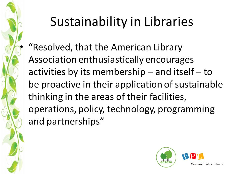 Sustainability in Libraries Resolved, that the American Library Association enthusiastically encourages activities by its membership – and itself – to be proactive in their application of sustainable thinking in the areas of their facilities, operations, policy, technology, programming and partnerships