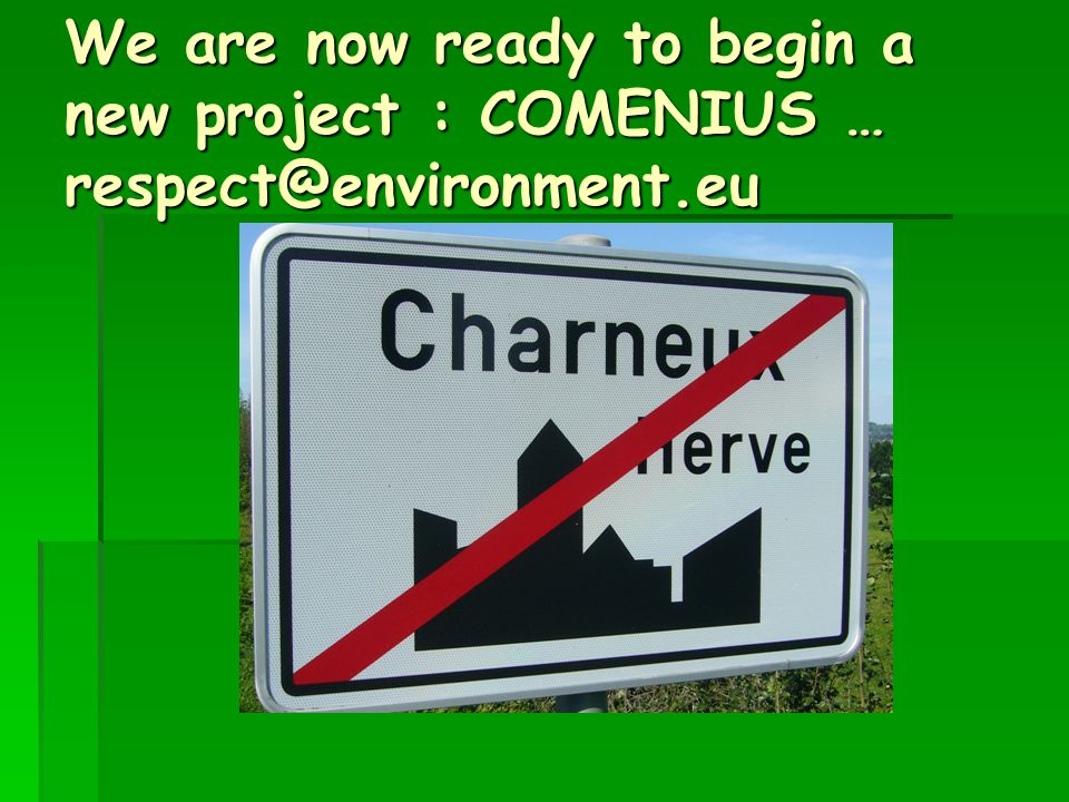 We are now ready to begin a new project : COMENIUS … respect@environment.eu