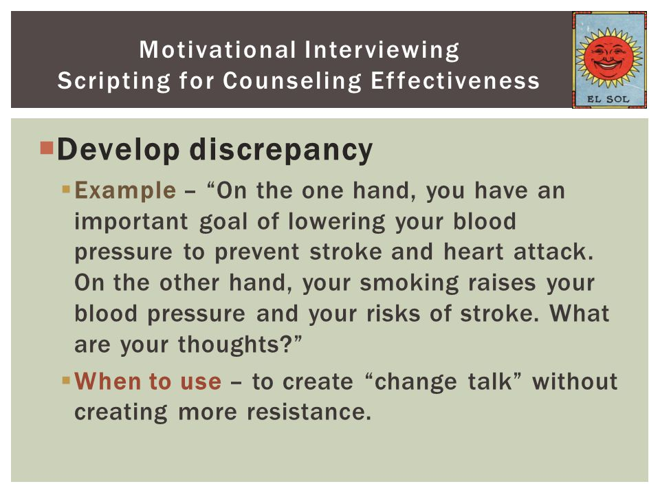 " Develop discrepancy  Example – ""On the one hand, you have an important goal of lowering your blood pressure to prevent stroke and heart attack. On"