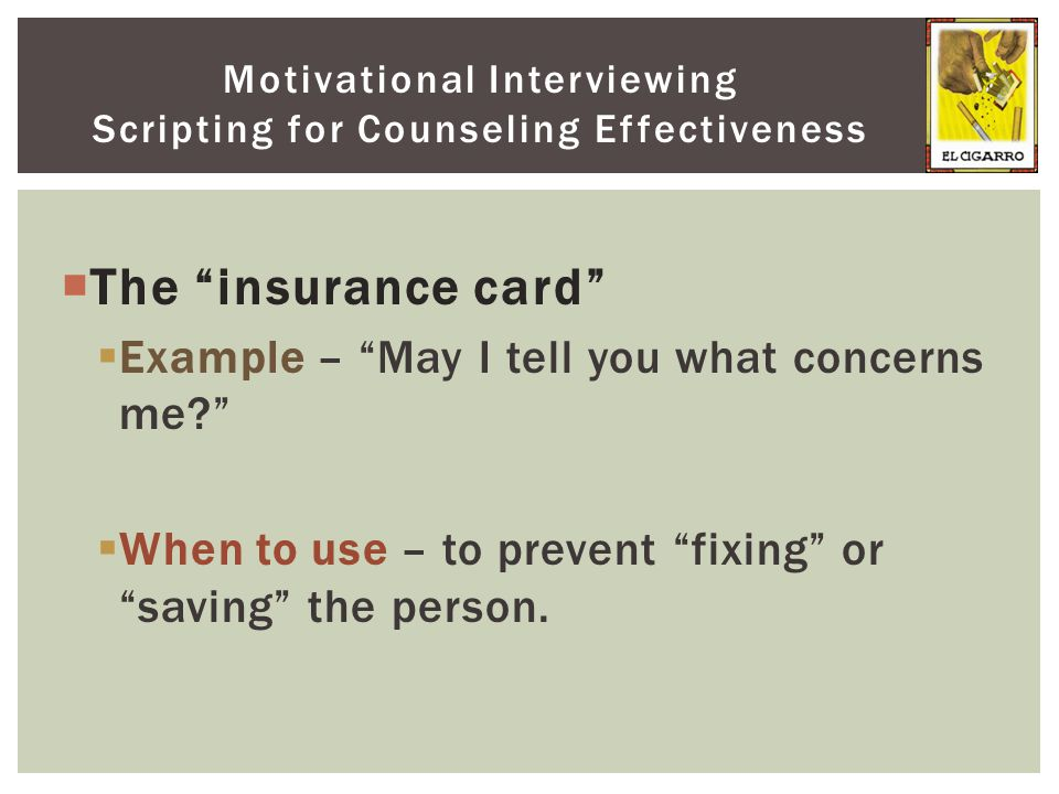 " The ""insurance card""  Example – ""May I tell you what concerns me?""  When to use – to prevent ""fixing"" or ""saving"" the person. Motivational Intervi"
