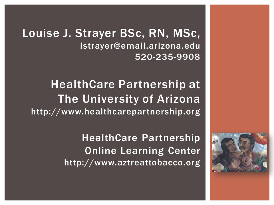 Louise J. Strayer BSc, RN, MSc, lstrayer@email.arizona.edu 520-235-9908 HealthCare Partnership at The University of Arizona http://www.healthcarepartn