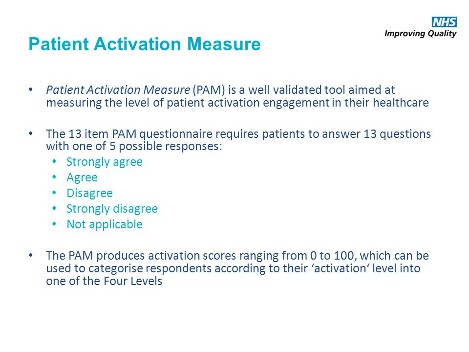 Patient Activation Measure Patient Activation Measure (PAM) is a well validated tool aimed at measuring the level of patient activation engagement in their healthcare The 13 item PAM questionnaire requires patients to answer 13 questions with one of 5 possible responses: Strongly agree Agree Disagree Strongly disagree Not applicable The PAM produces activation scores ranging from 0 to 100, which can be used to categorise respondents according to their 'activation' level into one of the Four Levels