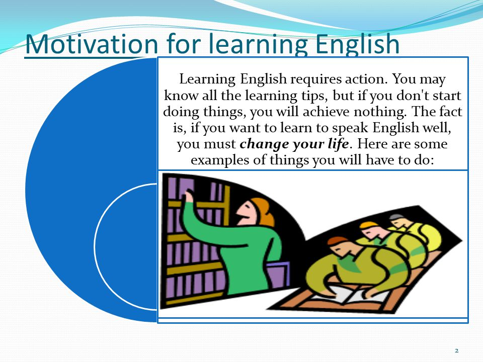 Motivation for learning English Learning English requires action. You may know all the learning tips, but if you don't start doing things, you will ac