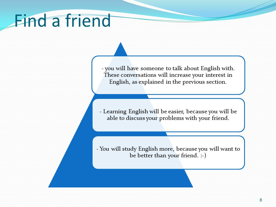 Find a friend 8 - you will have someone to talk about English with.