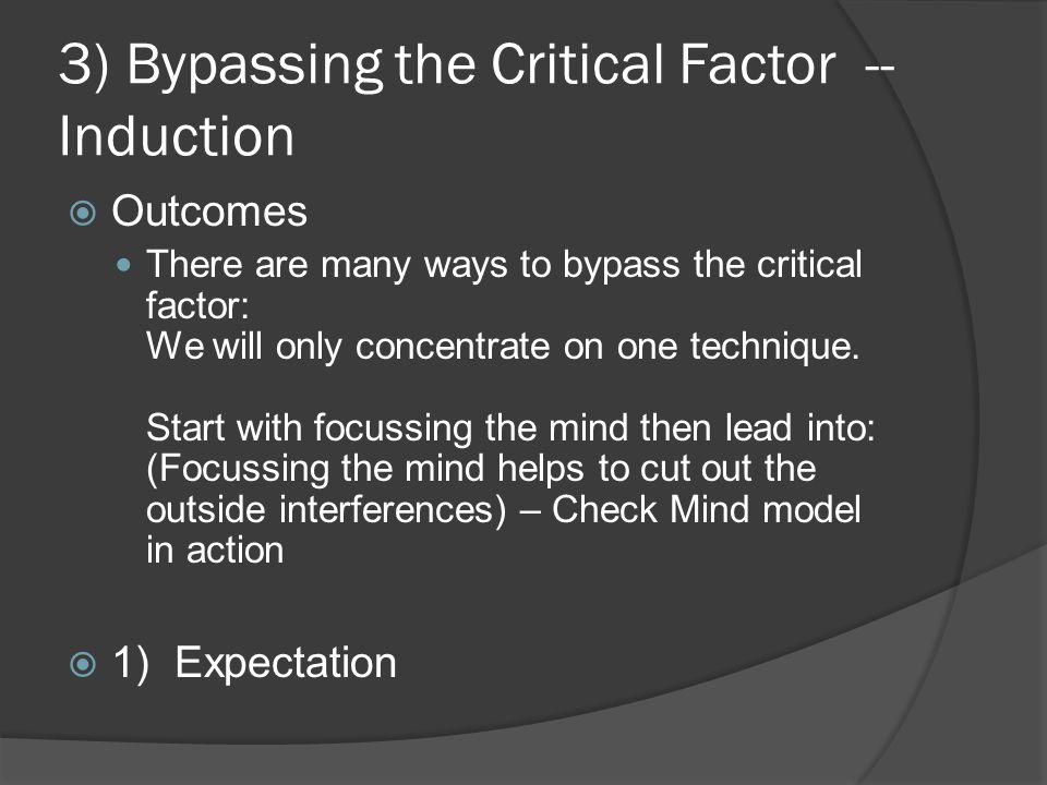 3) Bypassing the Critical Factor -- Induction  Outcomes There are many ways to bypass the critical factor: We will only concentrate on one technique.