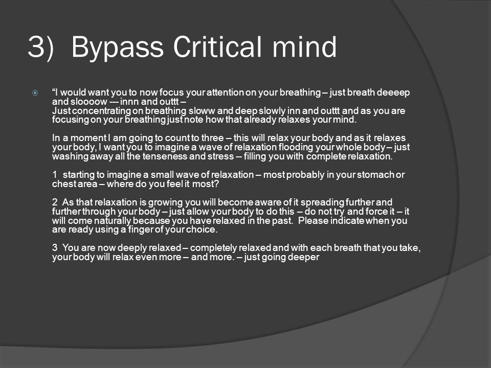 3) Bypass Critical mind  I would want you to now focus your attention on your breathing – just breath deeeep and sloooow --- innn and outtt – Just concentrating on breathing sloww and deep slowly inn and outtt and as you are focusing on your breathing just note how that already relaxes your mind.