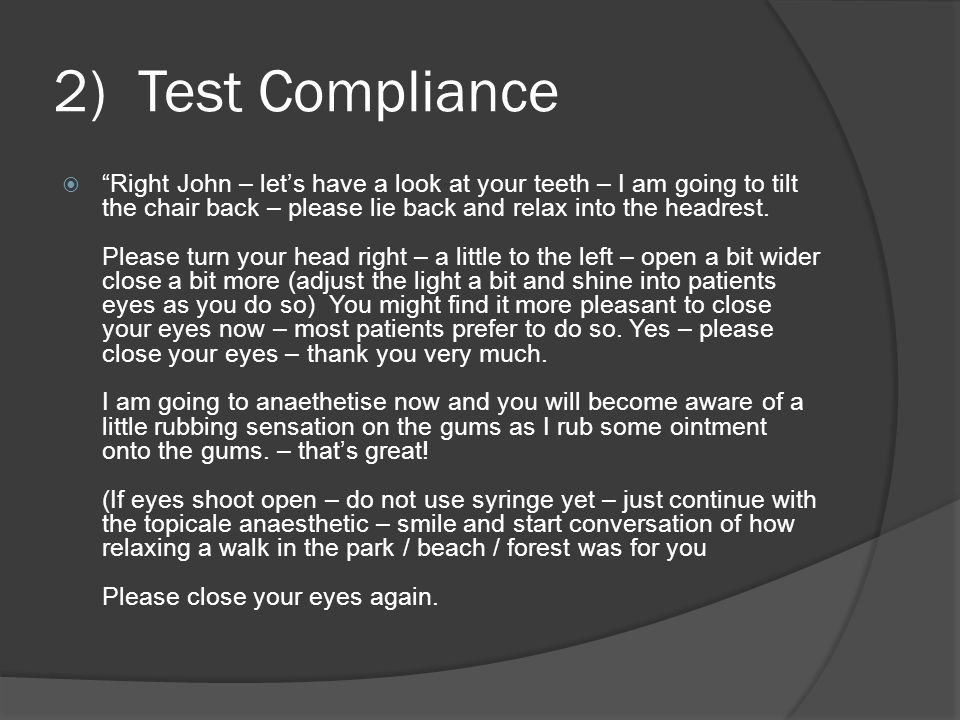 2) Test Compliance  Right John – let's have a look at your teeth – I am going to tilt the chair back – please lie back and relax into the headrest.