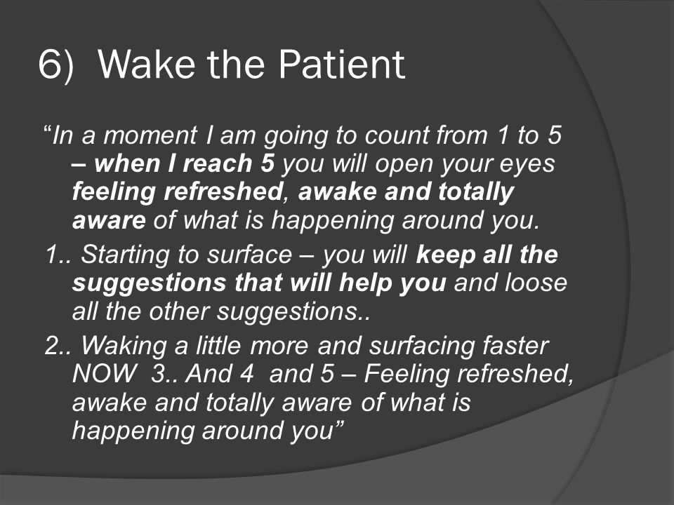6) Wake the Patient In a moment I am going to count from 1 to 5 – when I reach 5 you will open your eyes feeling refreshed, awake and totally aware of what is happening around you.