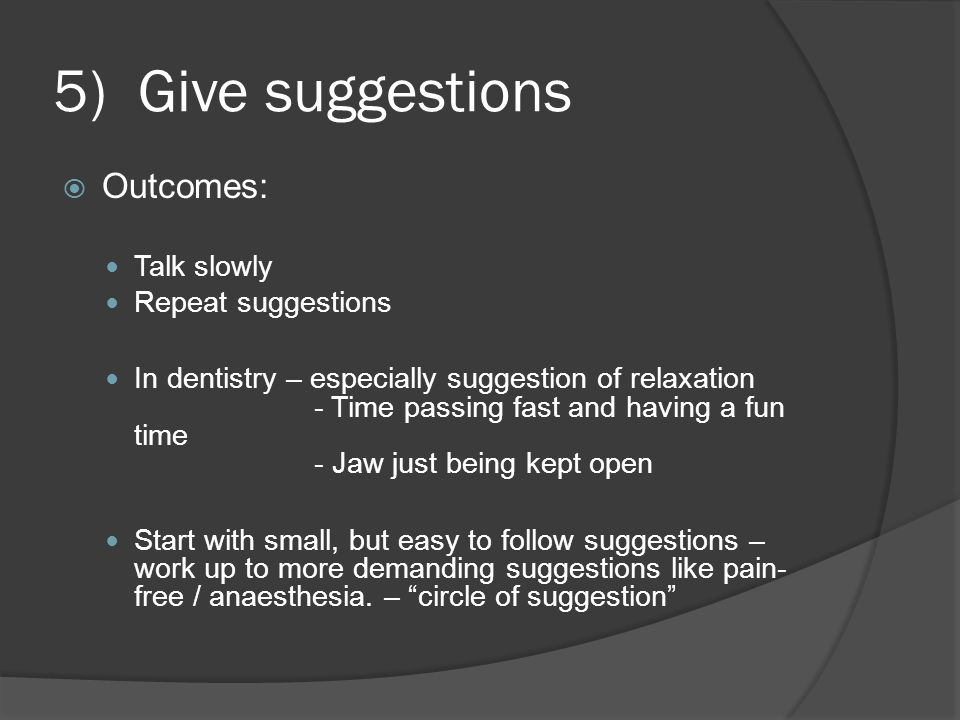 5) Give suggestions  Outcomes: Talk slowly Repeat suggestions In dentistry – especially suggestion of relaxation - Time passing fast and having a fun time - Jaw just being kept open Start with small, but easy to follow suggestions – work up to more demanding suggestions like pain- free / anaesthesia.