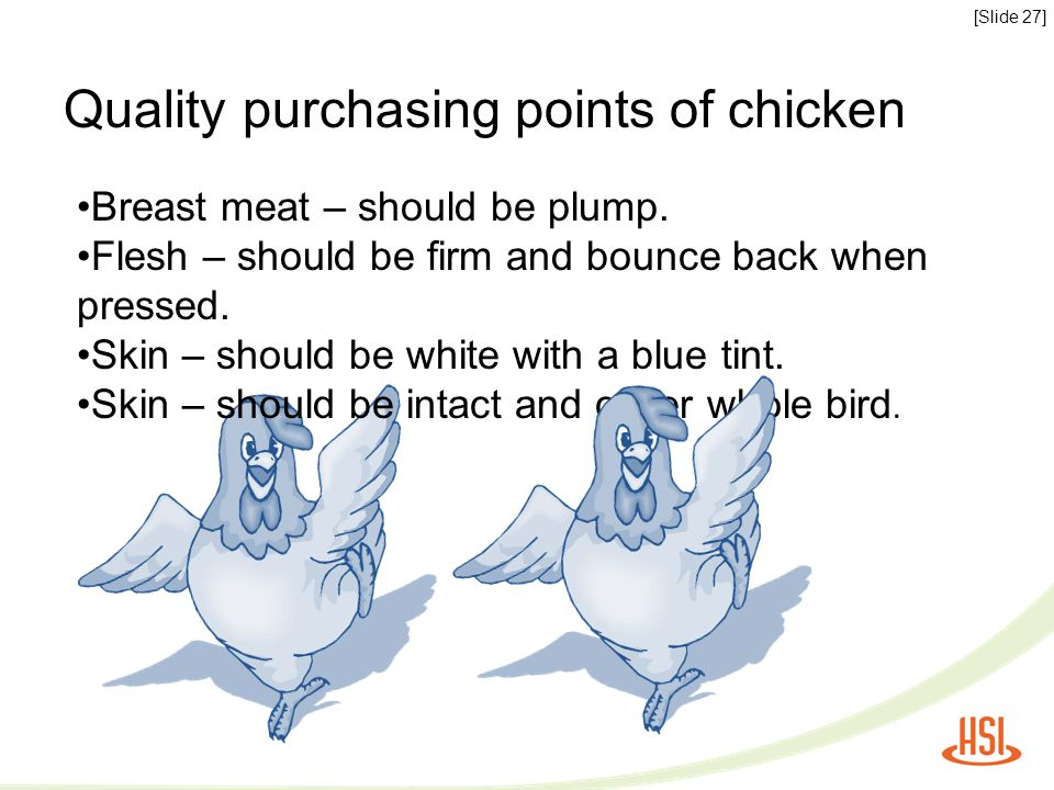 [Slide 27] Quality purchasing points of chicken Breast meat – should be plump. Flesh – should be firm and bounce back when pressed. Skin – should be w