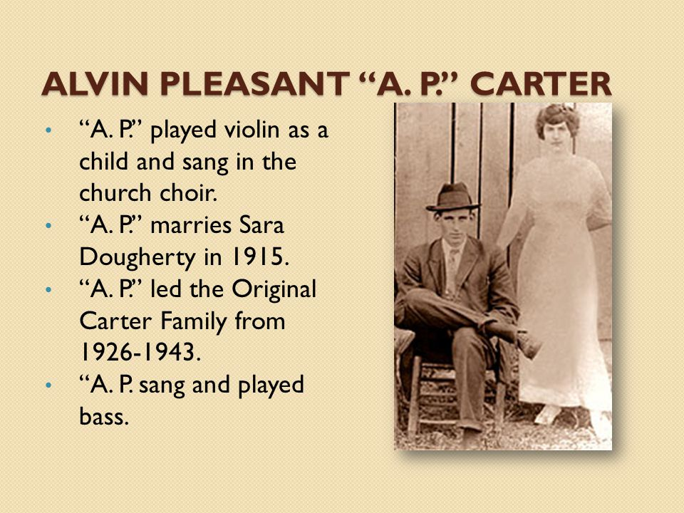 "ALVIN PLEASANT ""A. P."" CARTER ""A. P."" played violin as a child and sang in the church choir. ""A. P."" marries Sara Dougherty in 1915. ""A. P."" led the O"
