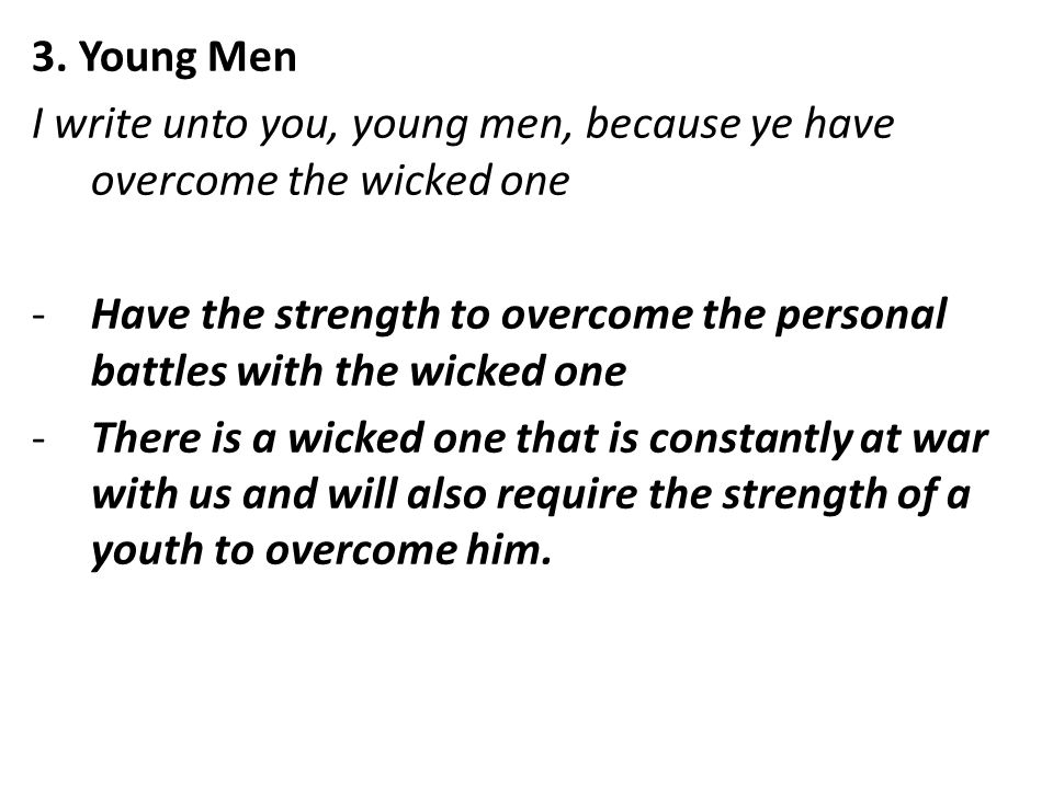 3. Young Men I write unto you, young men, because ye have overcome the wicked one -Have the strength to overcome the personal battles with the wicked