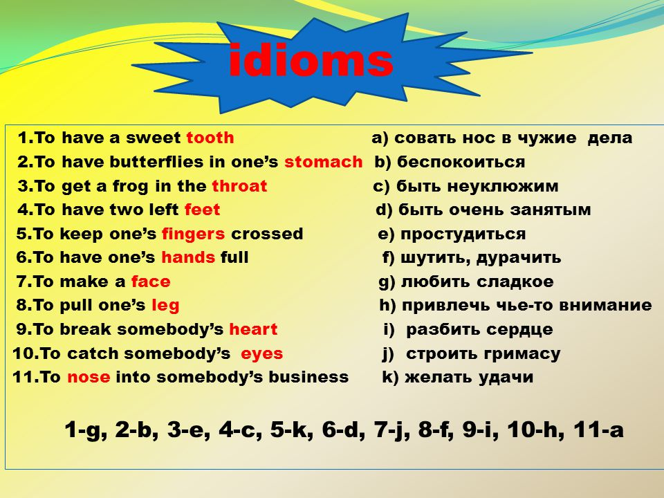 idioms 1.To have a sweet tooth a) совать нос в чужие дела 2.To have butterflies in one's stomach b) беспокоиться 3.To get a frog in the throat c) быть