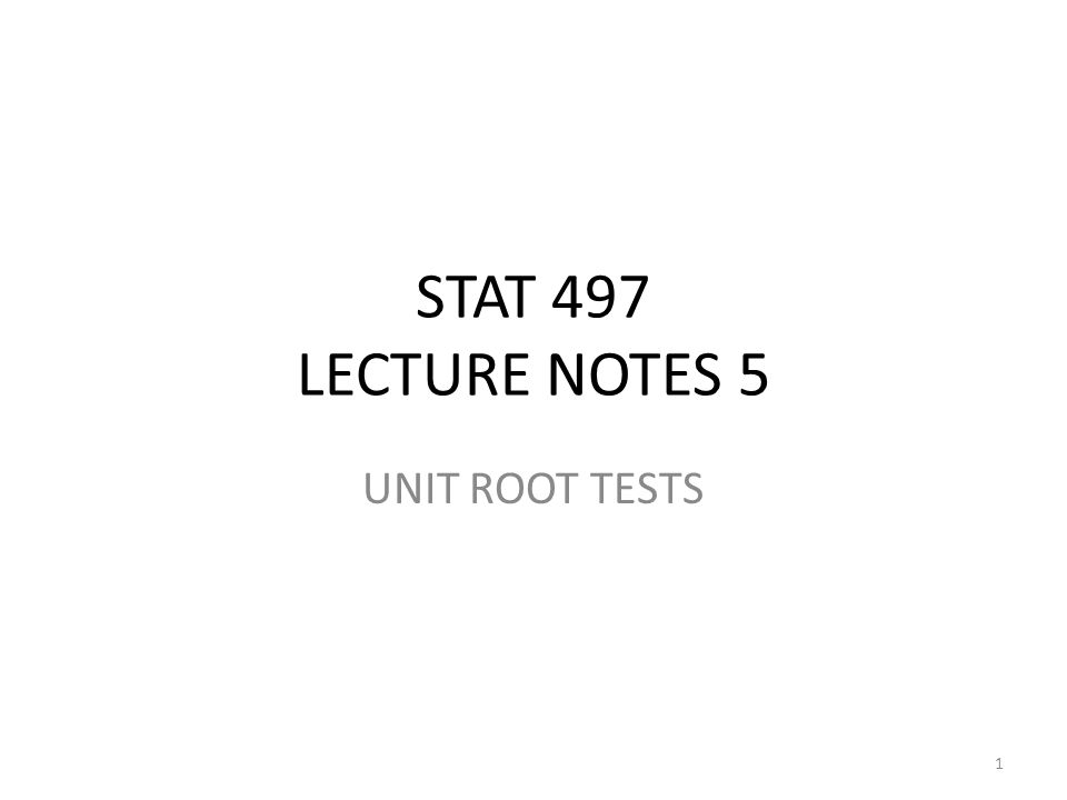 STAT 497 LECTURE NOTES 5 UNIT ROOT TESTS 1