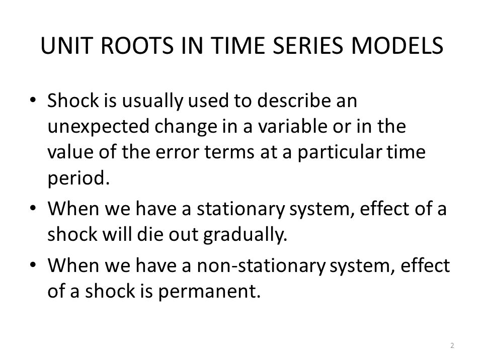 UNIT ROOTS IN TIME SERIES MODELS Shock is usually used to describe an unexpected change in a variable or in the value of the error terms at a particul