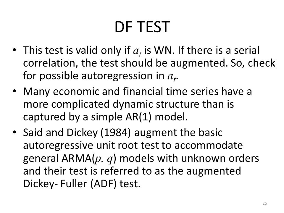 DF TEST This test is valid only if a t is WN. If there is a serial correlation, the test should be augmented. So, check for possible autoregression in