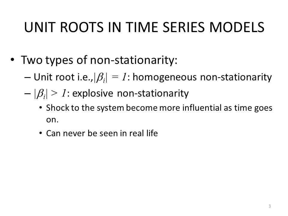 UNIT ROOTS IN TIME SERIES MODELS Two types of non-stationarity: – Unit root i.e., |  i | = 1 : homogeneous non-stationarity – |  i | > 1 : explosive