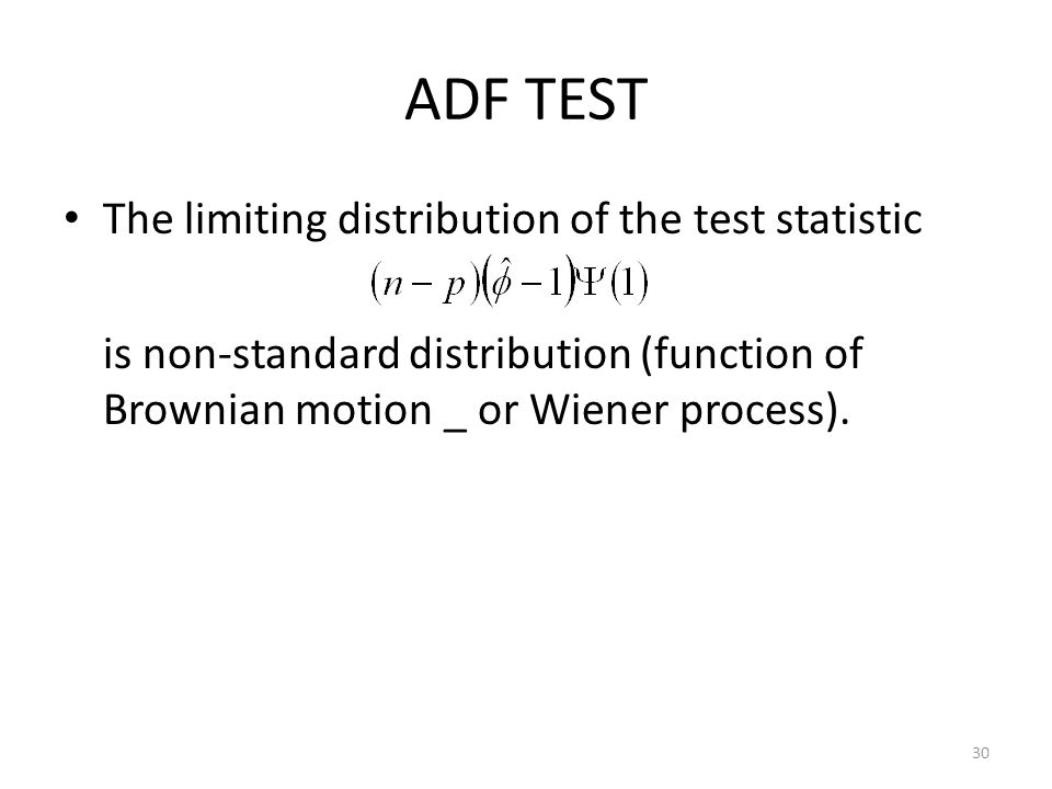 ADF TEST The limiting distribution of the test statistic is non-standard distribution (function of Brownian motion _ or Wiener process). 30