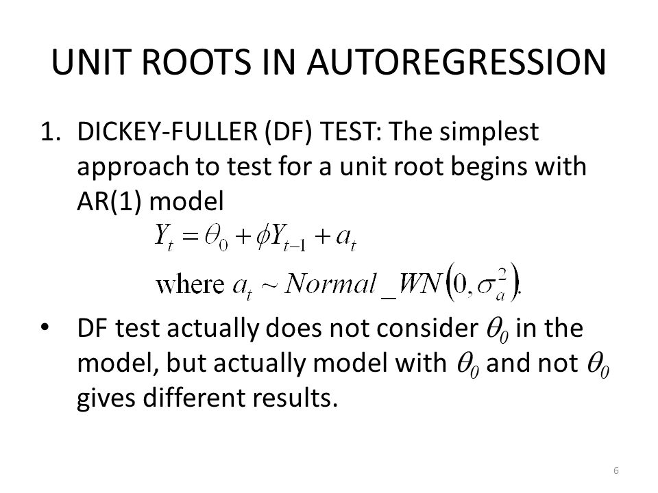 UNIT ROOTS IN AUTOREGRESSION 1.DICKEY-FULLER (DF) TEST: The simplest approach to test for a unit root begins with AR(1) model DF test actually does no