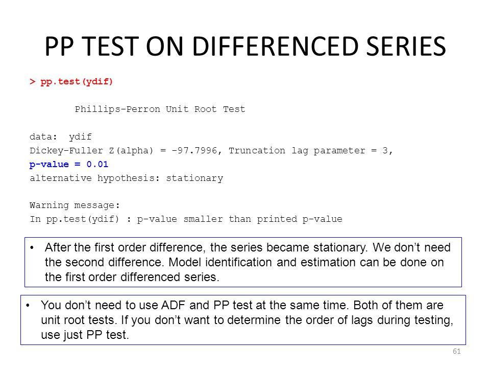 PP TEST ON DIFFERENCED SERIES > pp.test(ydif) Phillips-Perron Unit Root Test data: ydif Dickey-Fuller Z(alpha) = -97.7996, Truncation lag parameter =
