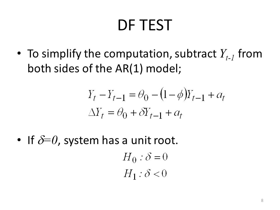 DF TEST To simplify the computation, subtract Y t-1 from both sides of the AR(1) model; If  =0, system has a unit root. 8