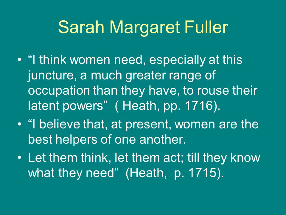 Sarah Margaret Fuller I think women need, especially at this juncture, a much greater range of occupation than they have, to rouse their latent powers ( Heath, pp.