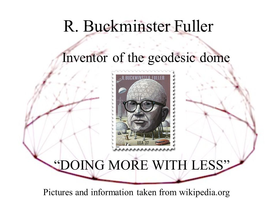 "R. Buckminster Fuller ""DOING MORE WITH LESS"" Inventor of the geodesic dome Pictures and information taken from wikipedia.org"