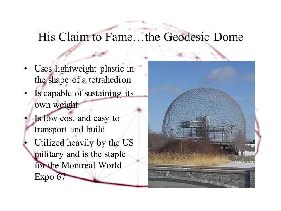 His Claim to Fame…the Geodesic Dome Uses lightweight plastic in the shape of a tetrahedron Is capable of sustaining its own weight Is low cost and easy to transport and build Utilized heavily by the US military and is the staple for the Montreal World Expo 67