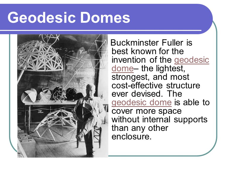 Geodesic Domes Buckminster Fuller is best known for the invention of the geodesic dome– the lightest, strongest, and most cost-effective structure ever devised.