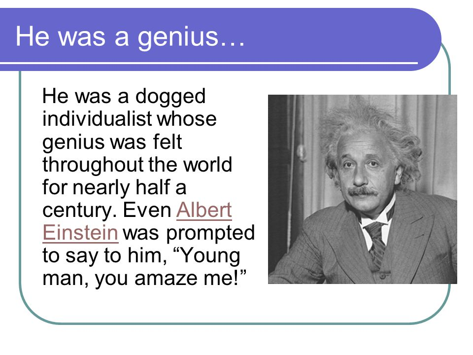 He was a genius… He was a dogged individualist whose genius was felt throughout the world for nearly half a century.