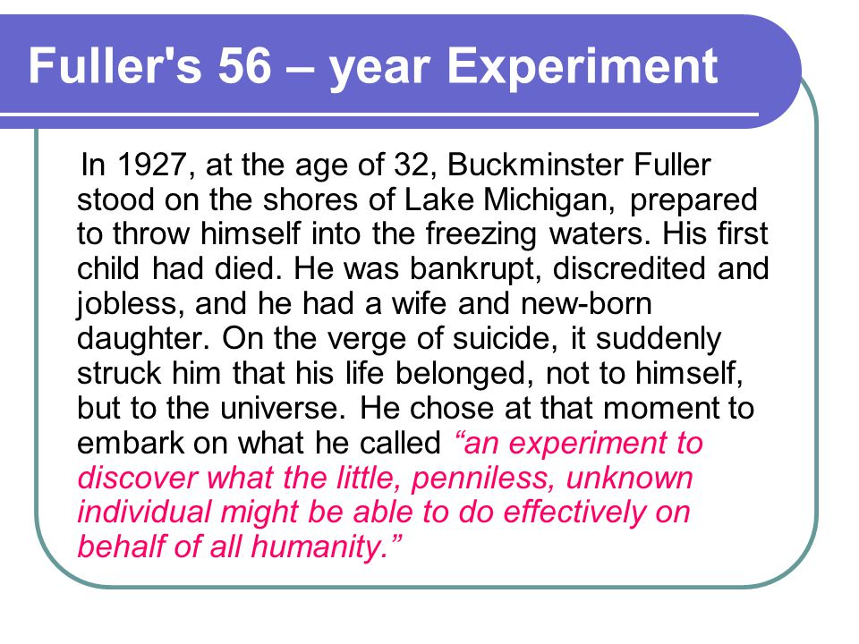 Fuller s 56 – year Experiment In 1927, at the age of 32, Buckminster Fuller stood on the shores of Lake Michigan, prepared to throw himself into the freezing waters.