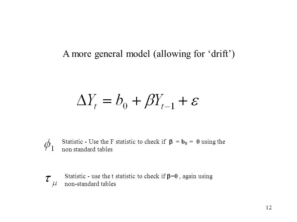 12 A more general model (allowing for 'drift') Statistic - Use the F statistic to check if  = b 0 = 0 using the non standard tables Statistic - use t