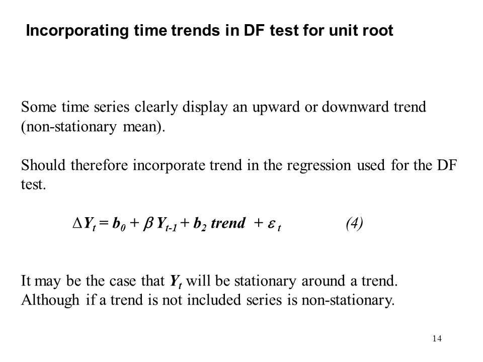 14 Incorporating time trends in DF test for unit root Some time series clearly display an upward or downward trend (non-stationary mean). Should there
